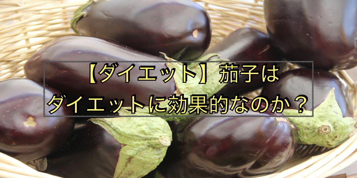 【ダイエット】茄子はダイエットに効果的なのか?