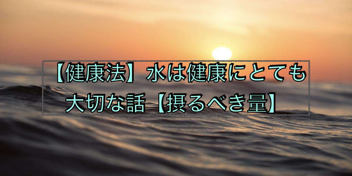 【健康法】水は健康にとても大切な話【摂るべき量】